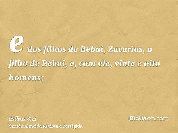 e dos filhos de Bebai, Zacarias, o filho de Bebai, e, com ele, vinte e oito homens;