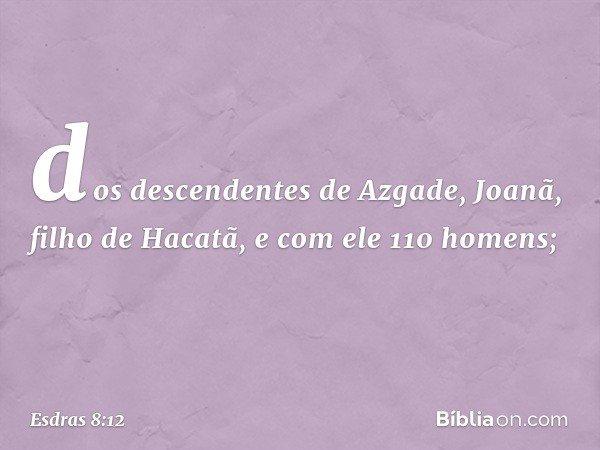 dos descendentes de Azgade, Joanã, filho de Hacatã, e com ele 110 homens; -- Esdras 8:12