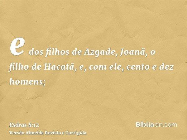 e dos filhos de Azgade, Joanã, o filho de Hacatã, e, com ele, cento e dez homens;