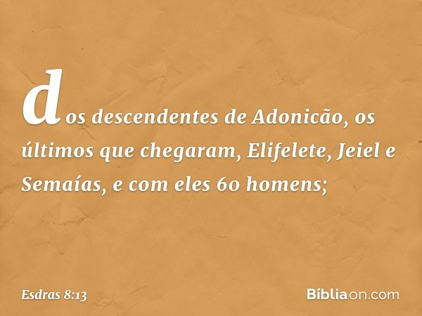dos descendentes de Adonicão, os últimos que chegaram, Elifelete, Jeiel e Semaías, e com eles 60 homens; -- Esdras 8:13