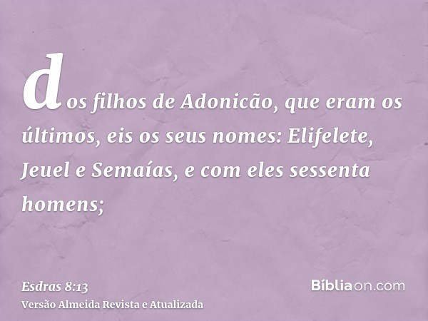 dos filhos de Adonicão, que eram os últimos, eis os seus nomes: Elifelete, Jeuel e Semaías, e com eles sessenta homens;