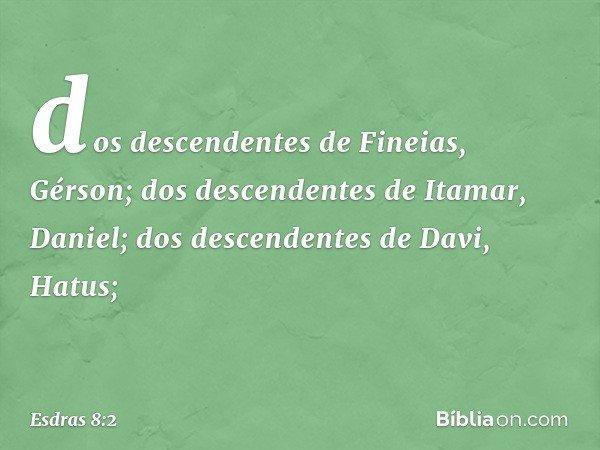 dos descendentes de Fineias, Gérson; dos descendentes de Itamar, Daniel; dos descendentes de Davi, Hatus; -- Esdras 8:2