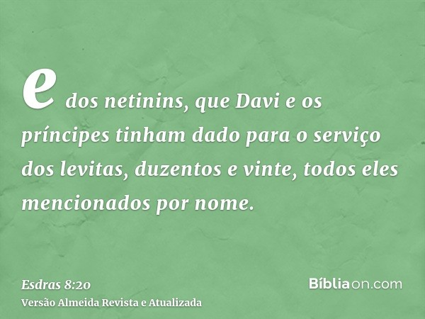 e dos netinins, que Davi e os príncipes tinham dado para o serviço dos levitas, duzentos e vinte, todos eles mencionados por nome.