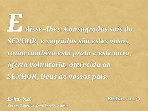 E disse-lhes: Consagrados sois do SENHOR, e sagrados são estes vasos, como também esta prata e este ouro, oferta voluntária, oferecida ao SENHOR, Deus de vossos
