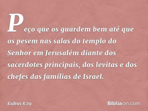 Peço que os guardem bem até que os pesem nas salas do templo do Senhor em Jerusalém diante dos sacerdotes principais, dos levitas e dos chefes das famílias de I
