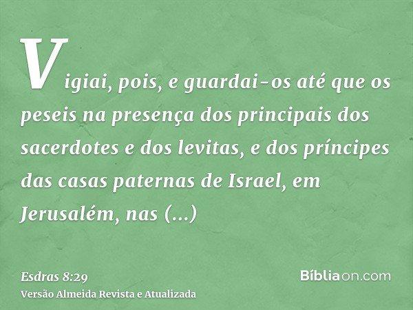 Vigiai, pois, e guardai-os até que os peseis na presença dos principais dos sacerdotes e dos levitas, e dos príncipes das casas paternas de Israel, em Jerusalém