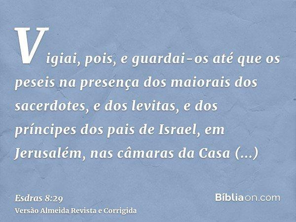 Vigiai, pois, e guardai-os até que os peseis na presença dos maiorais dos sacerdotes, e dos levitas, e dos príncipes dos pais de Israel, em Jerusalém, nas câmar