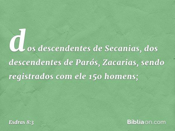 dos descendentes de Secanias, dos descendentes de Parós, Zacarias, sendo registrados com ele 150 homens; -- Esdras 8:3
