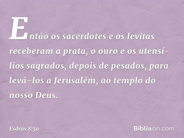 Então os sacerdotes e os levitas receberam a prata, o ouro e os utensílios sagrados, depois de pesados, para levá-los a Jerusalém, ao templo do nosso Deus. --