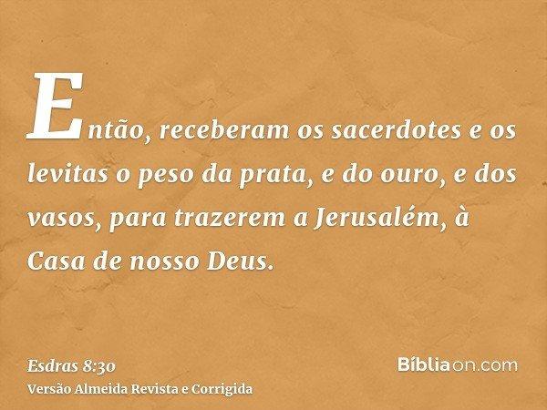 Então, receberam os sacerdotes e os levitas o peso da prata, e do ouro, e dos vasos, para trazerem a Jerusalém, à Casa de nosso Deus.