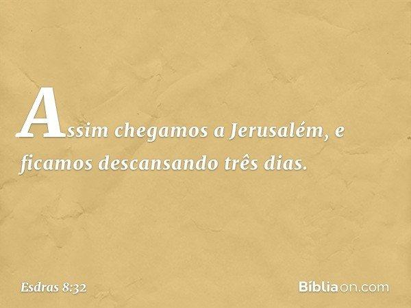 Assim chegamos a Jerusalém, e ficamos descansando três dias. -- Esdras 8:32