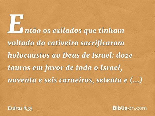 Então os exilados que tinham voltado do cativeiro sacrificaram holocaustos ao Deus de Israel: doze touros em favor de todo o Israel, noventa e seis carneiros, s
