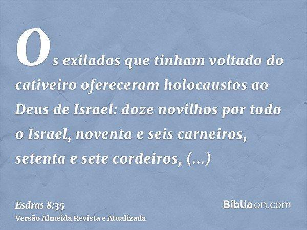 Os exilados que tinham voltado do cativeiro ofereceram holocaustos ao Deus de Israel: doze novilhos por todo o Israel, noventa e seis carneiros, setenta e sete