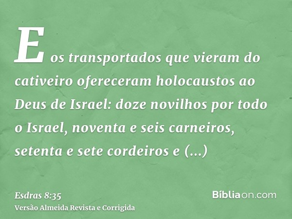 E os transportados que vieram do cativeiro ofereceram holocaustos ao Deus de Israel: doze novilhos por todo o Israel, noventa e seis carneiros, setenta e sete c