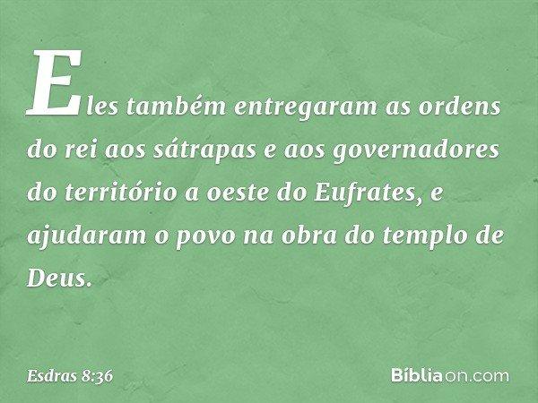Eles também entregaram as ordens do rei aos sátrapas e aos governadores do território a oeste do Eufrates, e ajudaram o povo na obra do templo de Deus. -- Esdra