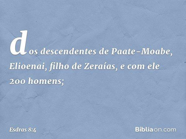 dos descendentes de Paate-Moabe, Elioenai, filho de Zeraías, e com ele 200 homens; -- Esdras 8:4