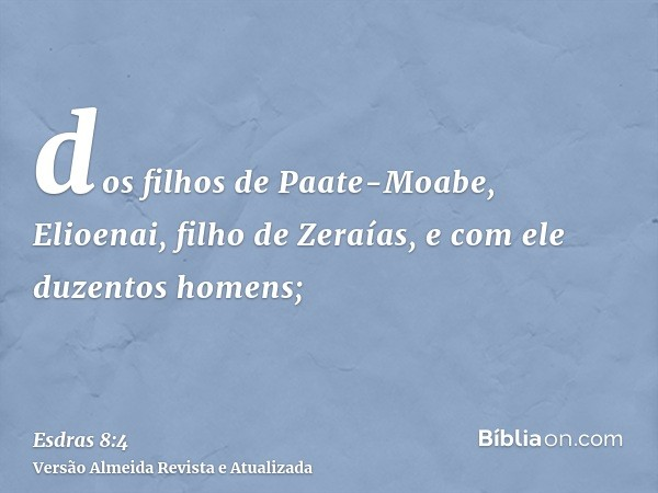 dos filhos de Paate-Moabe, Elioenai, filho de Zeraías, e com ele duzentos homens;