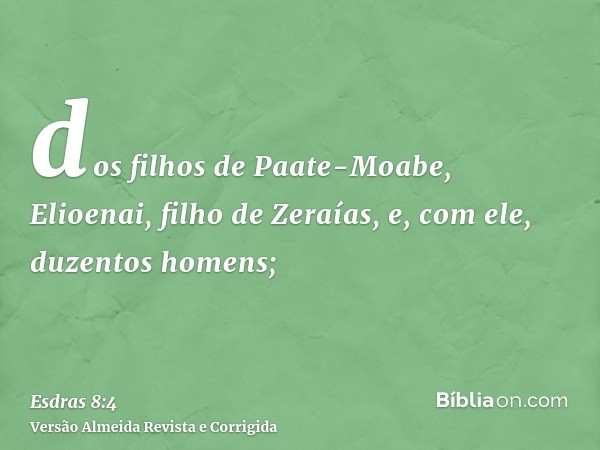 dos filhos de Paate-Moabe, Elioenai, filho de Zeraías, e, com ele, duzentos homens;