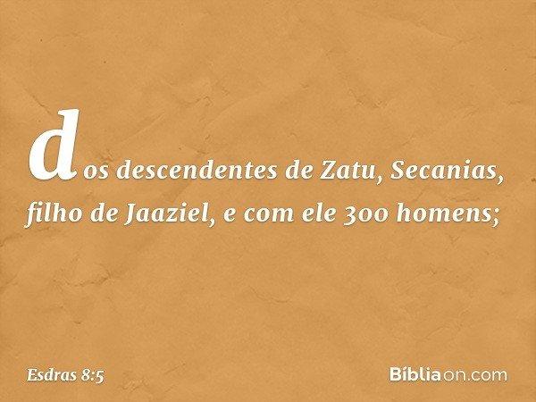 dos descendentes de Zatu, Secanias, filho de Jaaziel, e com ele 300 homens; -- Esdras 8:5