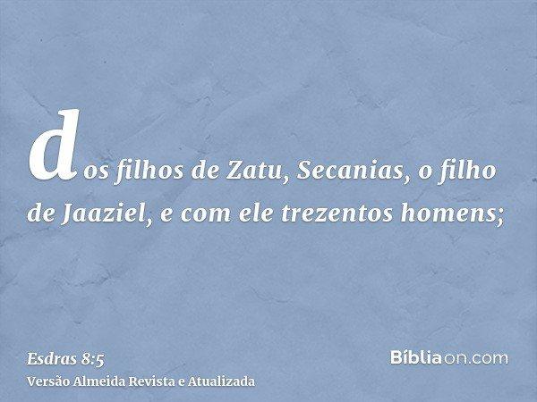 dos filhos de Zatu, Secanias, o filho de Jaaziel, e com ele trezentos homens;