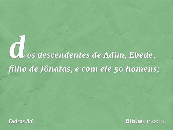 dos descendentes de Adim, Ebede, filho de Jônatas, e com ele 50 homens; -- Esdras 8:6
