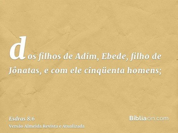 dos filhos de Adim, Ebede, filho de Jônatas, e com ele cinqüenta homens;