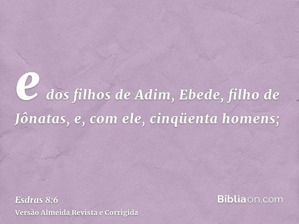 e dos filhos de Adim, Ebede, filho de Jônatas, e, com ele, cinqüenta homens;