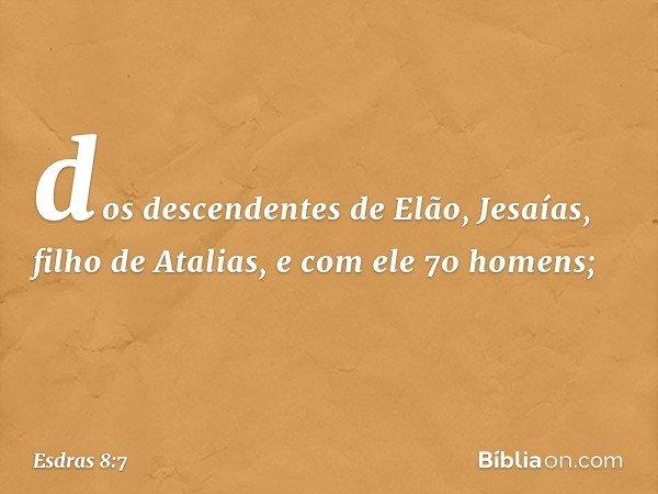 dos descendentes de Elão, Jesaías, filho de Atalias, e com ele 70 homens; -- Esdras 8:7
