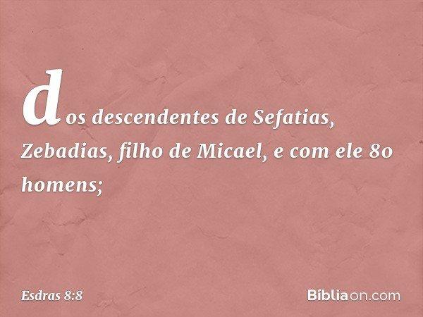 dos descendentes de Sefatias, Zebadias, filho de Micael, e com ele 80 homens; -- Esdras 8:8