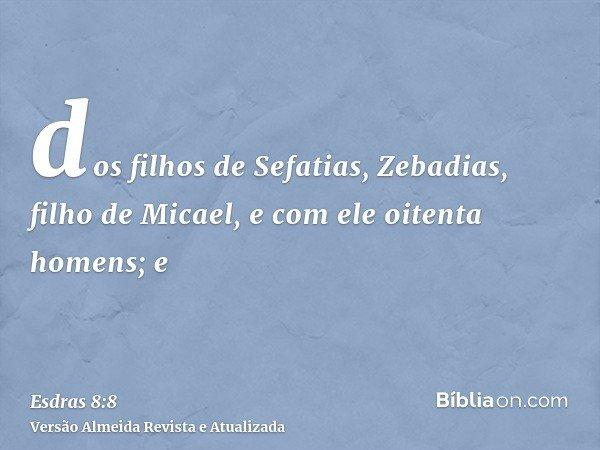 dos filhos de Sefatias, Zebadias, filho de Micael, e com ele oitenta homens; e