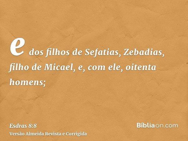 e dos filhos de Sefatias, Zebadias, filho de Micael, e, com ele, oitenta homens;