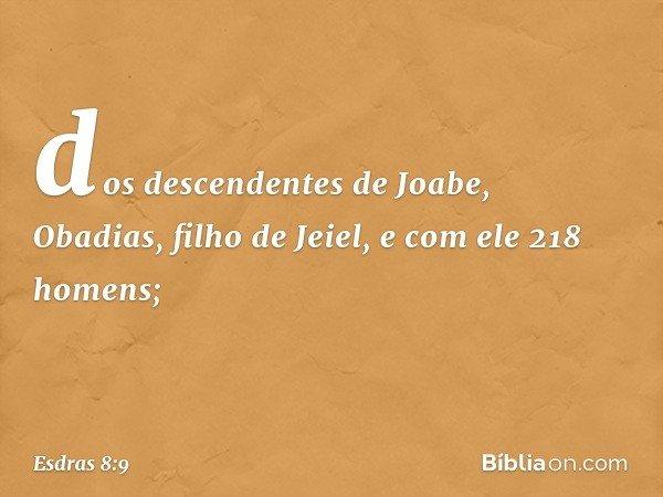dos descendentes de Joabe, Obadias, filho de Jeiel, e com ele 218 homens; -- Esdras 8:9
