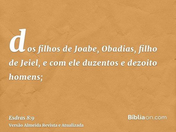 dos filhos de Joabe, Obadias, filho de Jeiel, e com ele duzentos e dezoito homens;