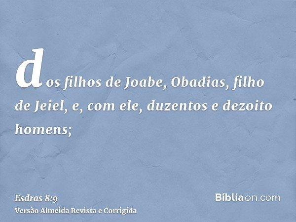 dos filhos de Joabe, Obadias, filho de Jeiel, e, com ele, duzentos e dezoito homens;