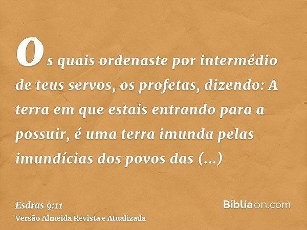os quais ordenaste por intermédio de teus servos, os profetas, dizendo: A terra em que estais entrando para a possuir, é uma terra imunda pelas imundícias dos p