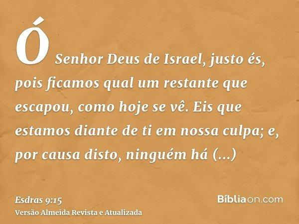 Ó Senhor Deus de Israel, justo és, pois ficamos qual um restante que escapou, como hoje se vê. Eis que estamos diante de ti em nossa culpa; e, por causa disto,