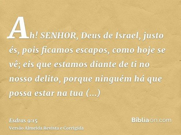 Ah! SENHOR, Deus de Israel, justo és, pois ficamos escapos, como hoje se vê; eis que estamos diante de ti no nosso delito, porque ninguém há que possa estar na