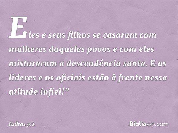 Eles e seus filhos se casaram com mulheres daqueles povos e com eles misturaram a descendência santa. E os líderes e os oficiais estão à frente nessa atitude i