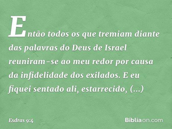 Então todos os que tremiam diante das palavras do Deus de Israel reuniram-se ao meu redor por causa da infidelidade dos exilados. E eu fiquei sentado ali, esta