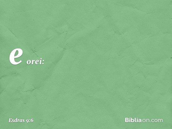 e orei: -- Esdras 9:6
