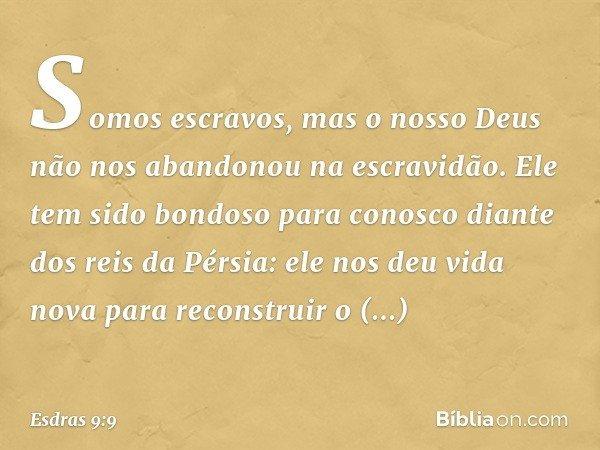 Somos escravos, mas o nosso Deus não nos abandonou na escravidão. Ele tem sido bondoso para conosco diante dos reis da Pérsia: ele nos deu vida nova para reco