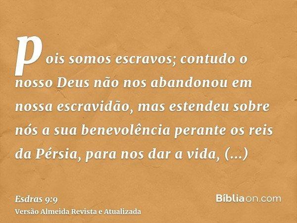 pois somos escravos; contudo o nosso Deus não nos abandonou em nossa escravidão, mas estendeu sobre nós a sua benevolência perante os reis da Pérsia, para nos d