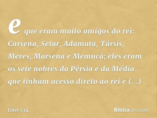 e que eram muito amigos do rei: Carsena, Setar, Adamata, Társis, Meres, Marsena e Memucã; eles eram os sete nobres da Pérsia e da Média que tinham acesso direto
