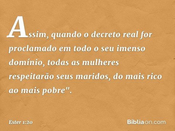 """Assim, quando o decreto real for proclamado em todo o seu imenso domínio, todas as mulheres respeitarão seus maridos, do mais rico ao mais pobre"""". -- Ester 1:20"""