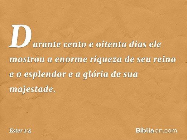 Durante cento e oitenta dias ele mostrou a enorme riqueza de seu reino e o esplendor e a glória de sua majestade. -- Ester 1:4