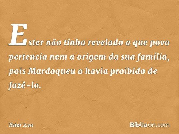 Ester não tinha revelado a que povo pertencia nem a origem da sua família, pois Mardoqueu a havia proibido de fazê-lo. -- Ester 2:10