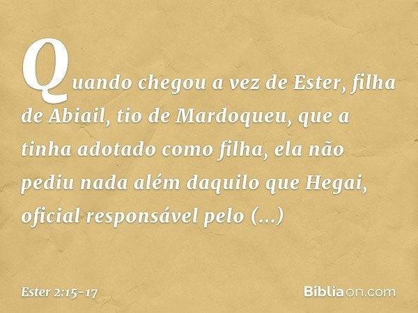 Quando chegou a vez de Ester, filha de Abiail, tio de Mardoqueu, que a tinha adotado como filha, ela não pediu nada além daquilo que Hegai, oficial responsável