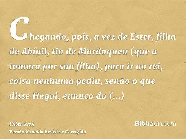Chegando, pois, a vez de Ester, filha de Abiail, tio de Mardoqueu (que a tomara por sua filha), para ir ao rei, coisa nenhuma pediu, senão o que disse Hegai, eu