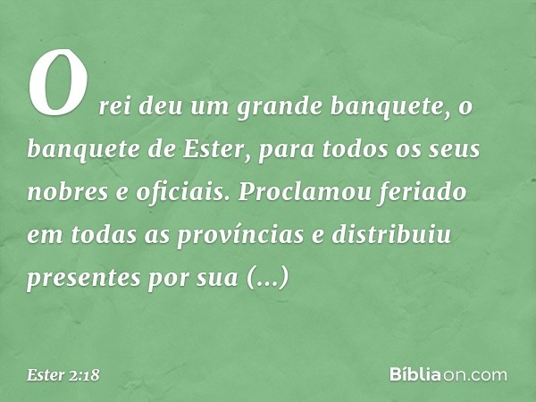 O rei deu um grande banquete, o banquete de Ester, para todos os seus nobres e oficiais. Proclamou feriado em todas as províncias e distribuiu presentes por su