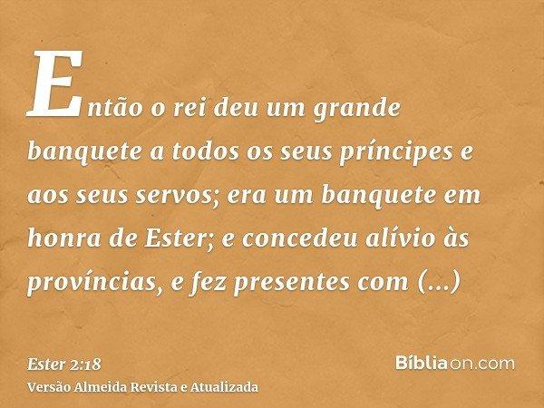 Então o rei deu um grande banquete a todos os seus príncipes e aos seus servos; era um banquete em honra de Ester; e concedeu alívio às províncias, e fez presen